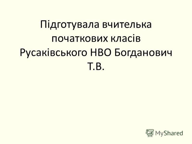 Підготувала вчителька початкових класів Русаківського НВО Богданович Т.В.