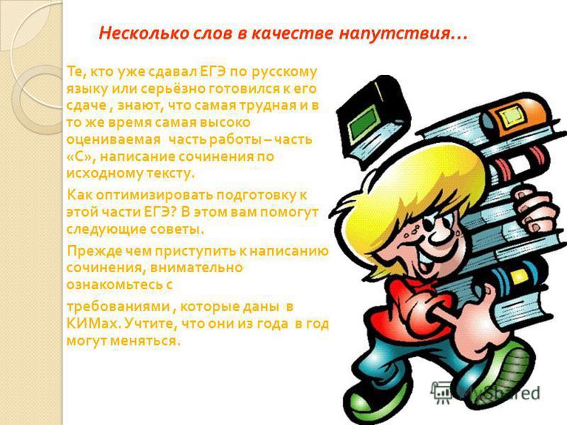 Несколько слов в качестве напутствия … Те, кто уже сдавал ЕГЭ по русскому языку или серьёзно готовился к его сдаче, знают, что самая трудная и в то же время самая высоко оцениваемая часть работы – часть « С », написание сочинения по исходному тексту.