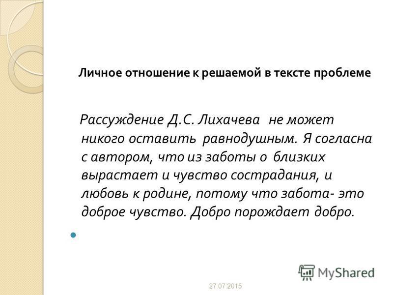 Личное отношение к решаемой в тексте проблеме Рассуждение Д. С. Лихачева не может никого оставить равнодушным. Я согласна с автором, что из заботы о близких вырастает и чувство сострадания, и любовь к родине, потому что забота - это доброе чувство. Д