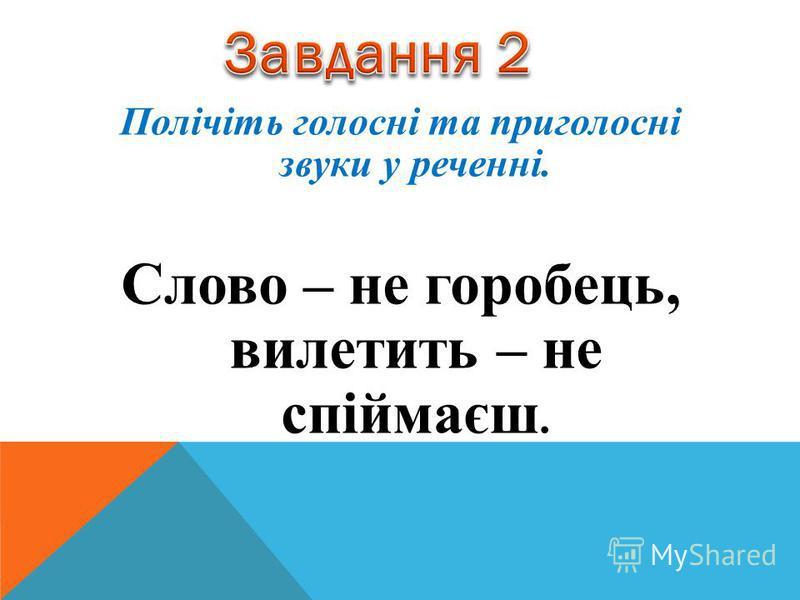 Полічіть голосні та приголосні звуки у реченні. Слово – не горобець, вилетить – не спіймаєш.