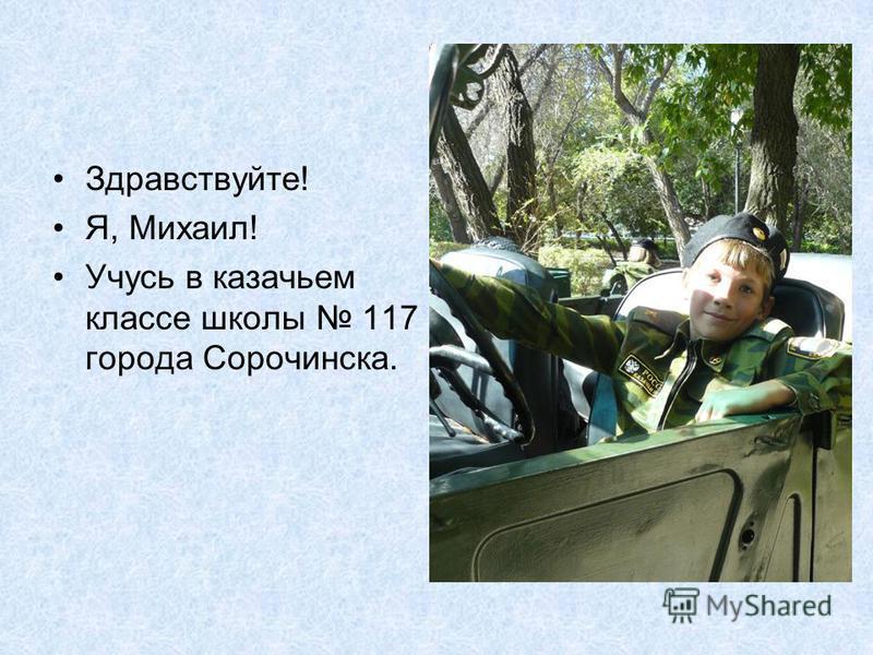 Здравствуйте! Я, Михаил! Учусь в казачьем классе школы 117 города Сорочинска.