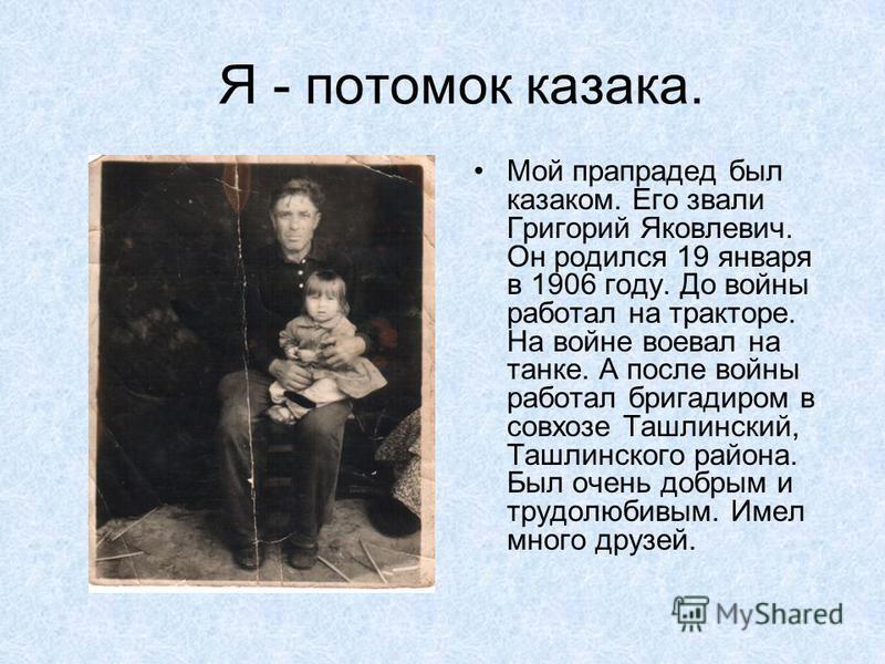 Я - потомок казака. Мой прапрадед был казаком. Его звали Григорий Яковлевич. Он родился 19 января в 1906 году. До войны работал на тракторе. На войне воевал на танке. А после войны работал бригадиром в совхозе Ташлинский, Ташлинского района. Был очен