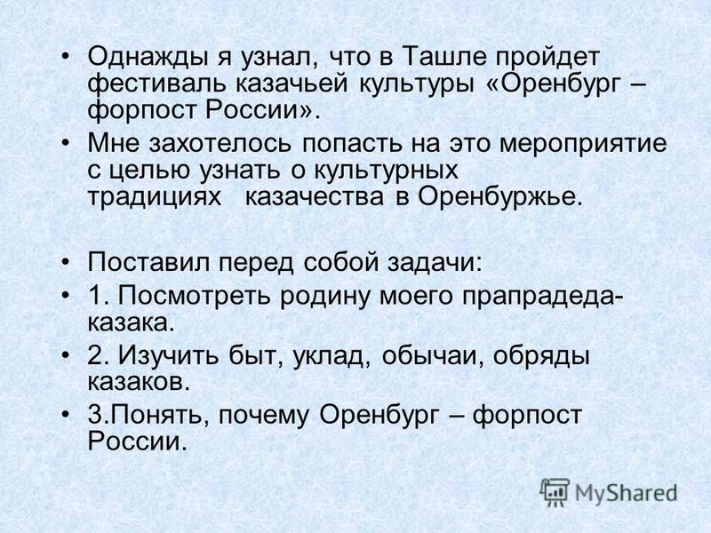 Однажды я узнал, что в Ташле пройдет фестиваль казачьей культуры «Оренбург – форпост России». Мне захотелось попасть на это мероприятие с целью узнать о культурных традициях казачества в Оренбуржье. Поставил перед собой задачи: 1. Посмотреть родину м