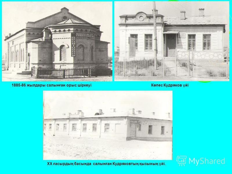 1885-86 жылдары салынған орыс шіркеуіКөпес Кудряков үйі ХХ ғасырдың басында салынған Кудряковтың қызының үйі.