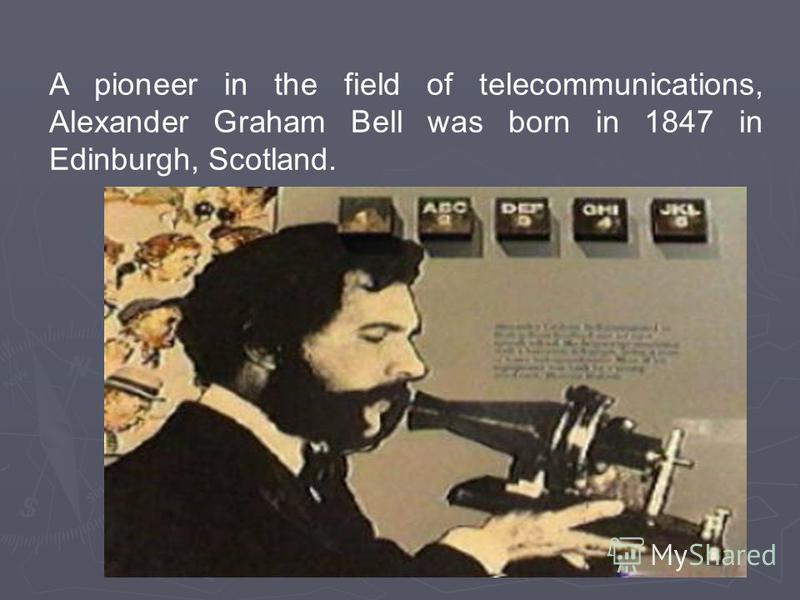 A pioneer in the field of telecommunications, Alexander Graham Bell was born in 1847 in Edinburgh, Scotland.