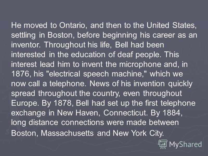 He moved to Ontario, and then to the United States, settling in Boston, before beginning his career as an inventor. Throughout his life, Bell had been interested in the education of deaf people. This interest lead him to invent the microphone and, in