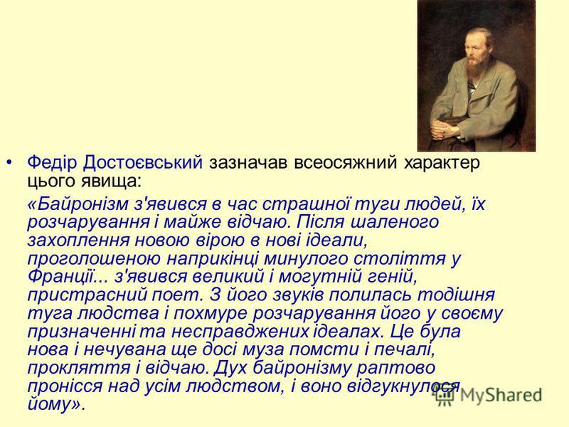 Федір Достоєвський зазначав всеосяжний характер цього явища: «Байронізм з'явився в час страшної туги людей, їх розчарування і майже відчаю. Після шаленого захоплення новою вірою в нові ідеали, проголошеною наприкінці минулого століття у Франції... з'