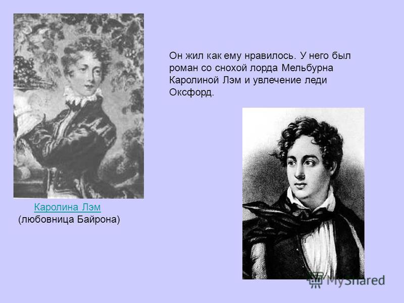 Каролина Лэм (любовница Байрона) Он жил как ему нравилось. У него был роман со снохой лорда Мельбурна Каролиной Лэм и увлечение леди Оксфорд.