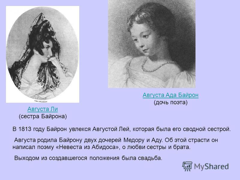 Августа Ада Байрон (дочь поэта) Августа Ли (сестра Байрона) В 1813 году Байрон увлекся Августой Лей, которая была его сводной сестрой. Августа родила Байрону двух дочерей Медору и Аду. Об этой страсти он написал поэму «Невеста из Абидоса», о любви се