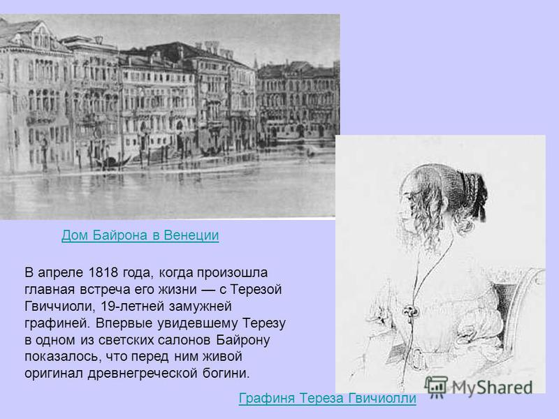 Дом Байрона в Венеции Графиня Тереза Гвичиолли В апреле 1818 года, когда произошла главная встреча его жизни с Терезой Гвиччиоли, 19-летней замужней графиней. Впервые увидевшему Терезу в одном из светских салонов Байрону показалось, что перед ним жив