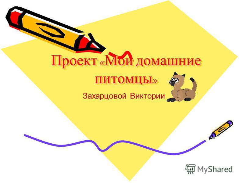 Проект « Мои домашние питомцы » Проект «Мои домашние питомцы» Захарцовой Виктории