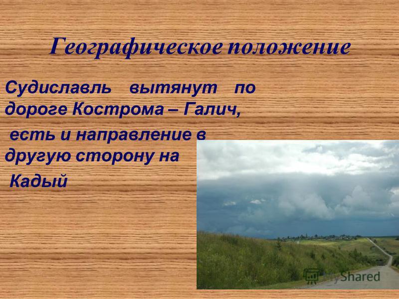 Географическое положение Судиславль вытянут по дороге Кострома – Галич, есть и направление в другую сторону на Кадый