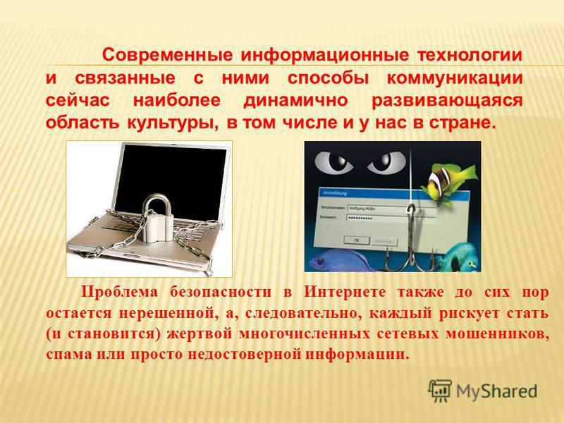 Проблема безопасности в Интернете также до сих пор остается нерешенной, а, следовательно, каждый рискует стать (и становится) жертвой многочисленных сетевых мошенников, спама или просто недостоверной информации. Современные информационные технологии