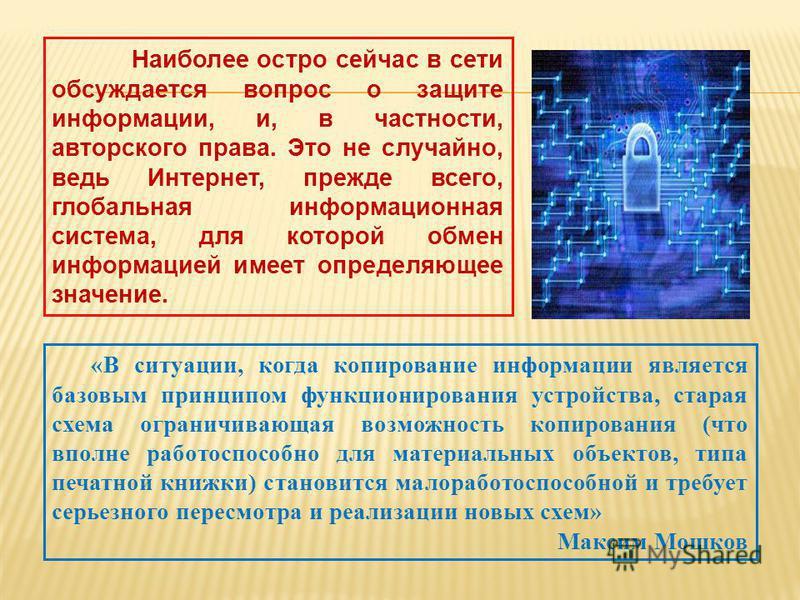 Наиболее остро сейчас в сети обсуждается вопрос о защите информации, и, в частности, авторского права. Это не случайно, ведь Интернет, прежде всего, глобальная информационная система, для которой обмен информацией имеет определяющее значение. «В ситу