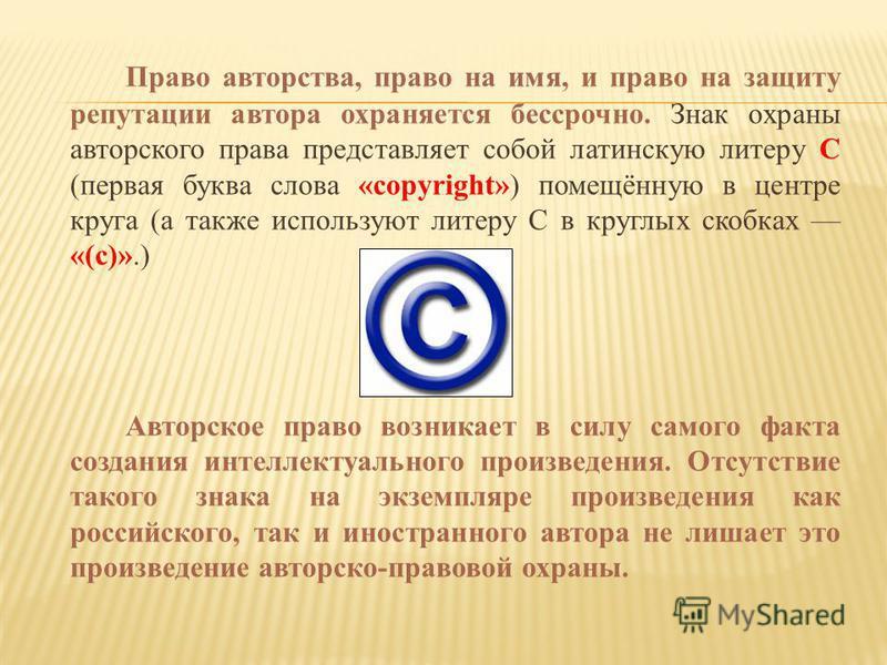 Право авторства, право на имя, и право на защиту репутации автора охраняется бессрочно. Знак охраны авторского права представляет собой латинскую литеру C (первая буква слова «copyright») помещённую в центре круга (а также используют литеру C в кругл