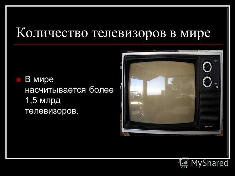 Количество телевизоров в мире В мире насчитывается более 1,5 млрд телевизоров.