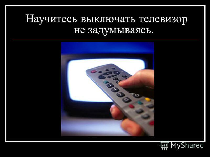 Научитесь выключать телевизор не задумываясь.