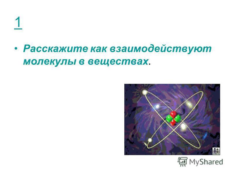 1 Расскажите как взаимодействуют молекулы в веществах.