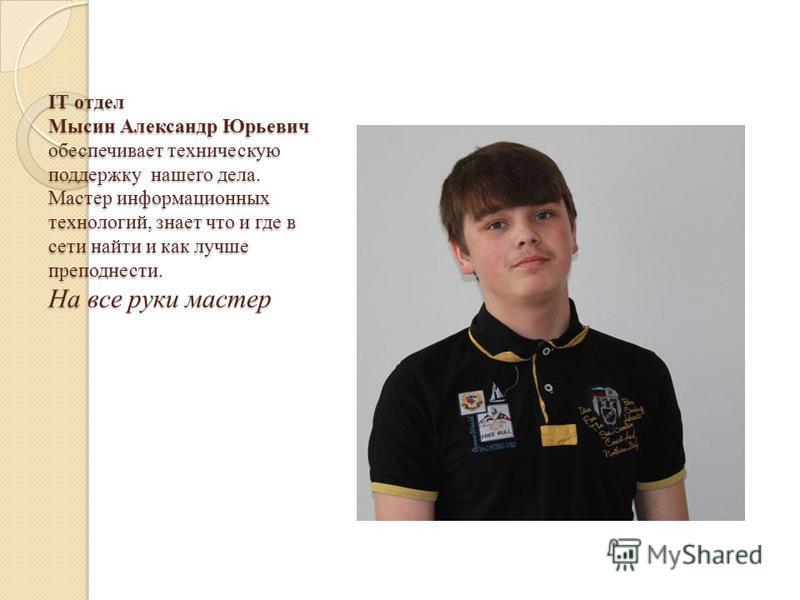 IT отдел Мысин Александр Юрьевич обеспечивает техническую поддержку нашего дела. Мастер информационных технологий, знает что и где в сети найти и как лучше преподнести. На все руки мастер