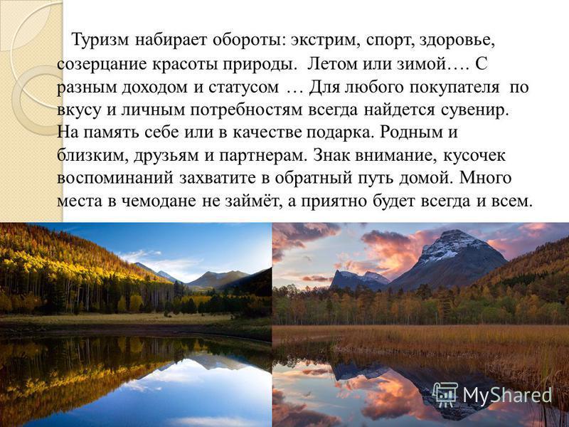 Туризм набирает обороты: экстрим, спорт, здоровье, созерцание красоты природы. Летом или зимой…. С разным доходом и статусом … Для любого покупателя по вкусу и личным потребностям всегда найдется сувенир. На память себе или в качестве подарка. Родным