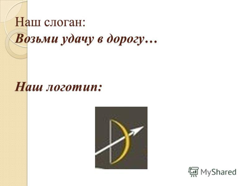 Наш слоган: Возьми удачу в дорогу… Наш логотип:
