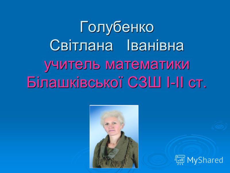 Голубенко Світлана Іванівна учитель математики Білашківської СЗШ І-ІІ ст.