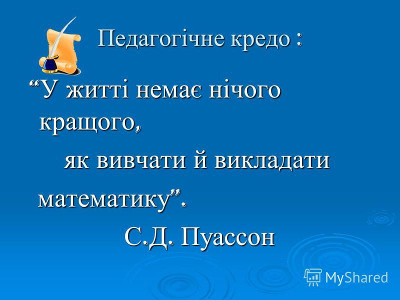 Педагогічне кредо : У житті немає нічого кращого, У житті немає нічого кращого, як вивчати й викладати як вивчати й викладати математику. математику. С. Д. Пуассон С. Д. Пуассон
