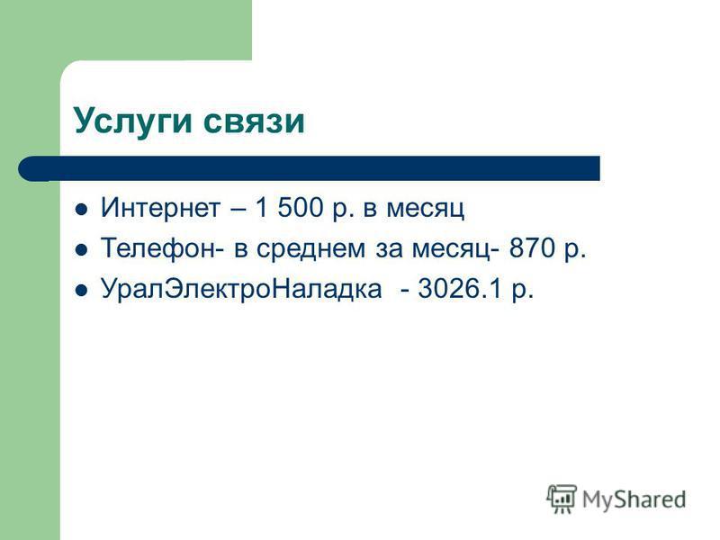 Услуги связи Интернет – 1 500 р. в месяц Телефон- в среднем за месяц- 870 р. Урал ЭлектроНаладка - 3026.1 р.