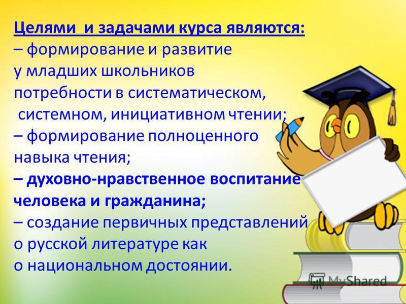 Целями и задачами курса являются: – формирование и развитие у младших школьников потребности в систематическом, системном, инициативном чтении; – формирование полноценного навыка чтения; – духовно-нравственное воспитание человека и гражданина; – созд
