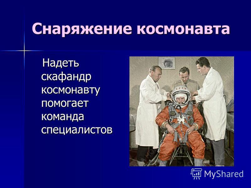 Снаряжение космонавта Надеть скафандр космонавту помогает команда специалистов