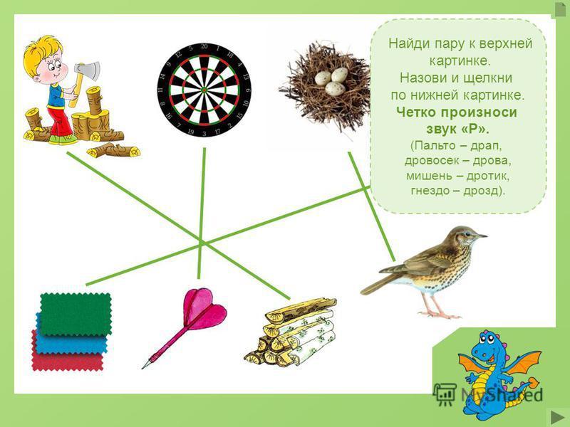 Найди пару к верхней картинке. Назови и щелкни по нижней картинке. Четко произноси звук «Р». (Пальто – драп, дровосек – дрова, мишень – дротик, гнездо – дрозд).