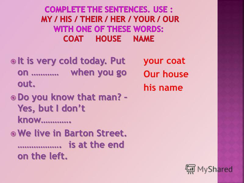 It is very cold today. Put on ………… when you go out. It is very cold today. Put on ………… when you go out. Do you know that man? – Yes, but I dont know…………. Do you know that man? – Yes, but I dont know…………. We live in Barton Street. ………………. is at the en
