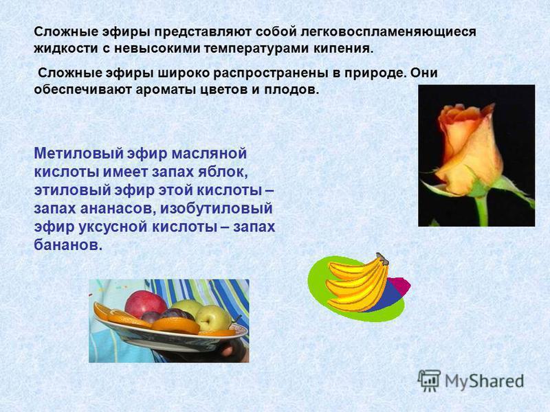Сложные эфиры представляют собой легковоспламеняющиеся жидкости с невысокими температурами кипения. Сложные эфиры широко распространены в природе. Они обеспечивают ароматы цветов и плодов. Метиловый эфир масляной кислоты имеет запах яблок, этиловый э
