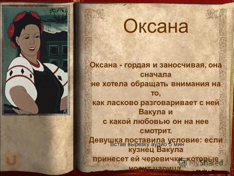 Оксана Оксана - гордая и заносчивая, она сначала не хотела обращать внимания на то, как ласково разговаривает с ней Вакула и с какой любовью он на нее смотрит. Девушка поставила условие: если кузнец Вакула принесет ей черевички, которые носит царица,