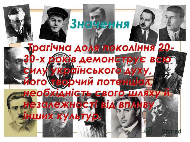 Значення Трагічна доля покоління 20- 30-х років демонструє всю силу українського духу, його творчий потенціал, необхідність свого шляху й незалежності від впливу інших культур.