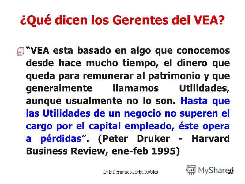 Luis Fernando Mejía Robles ¿Qué dicen los Gerentes del VEA? 4 VEA esta basado en algo que conocemos desde hace mucho tiempo, el dinero que queda para remunerar al patrimonio y que generalmente llamamos Utilidades, aunque usualmente no lo son. Hasta q