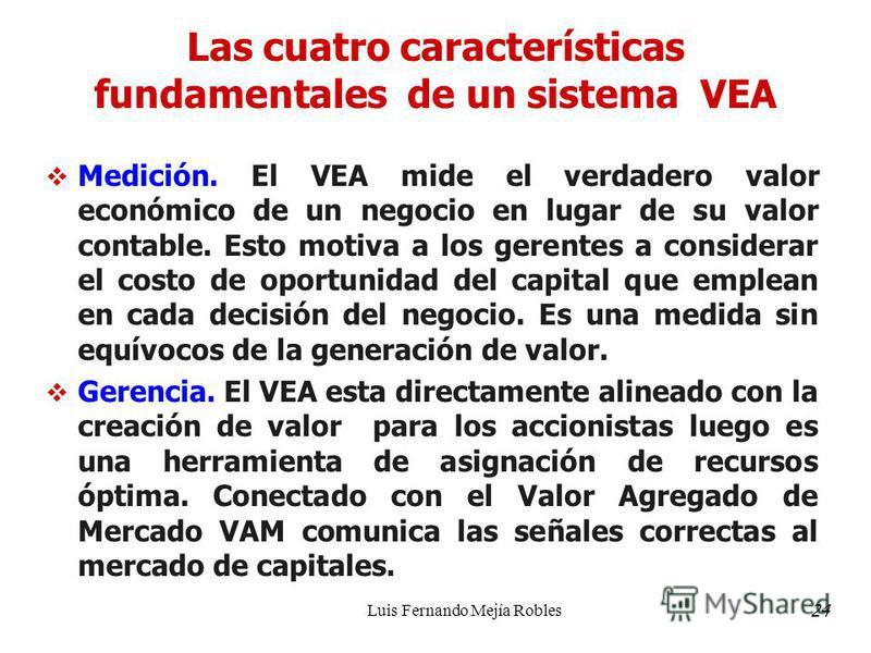 Luis Fernando Mejía Robles Las cuatro características fundamentales de un sistema VEA Medición. El VEA mide el verdadero valor económico de un negocio en lugar de su valor contable. Esto motiva a los gerentes a considerar el costo de oportunidad del