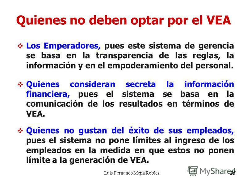 Luis Fernando Mejía Robles Quienes no deben optar por el VEA Los Emperadores, pues este sistema de gerencia se basa en la transparencia de las reglas, la información y en el empoderamiento del personal. Quienes consideran secreta la información finan