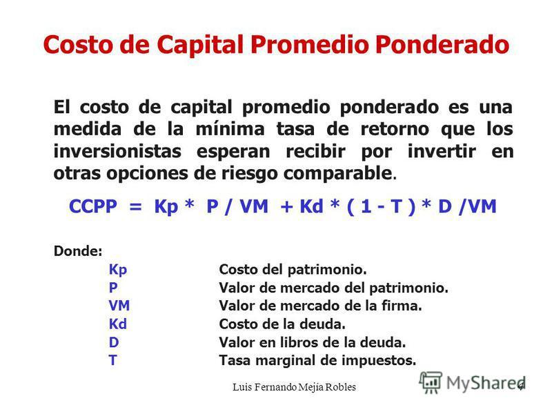Luis Fernando Mejía Robles Costo de Capital Promedio Ponderado El costo de capital promedio ponderado es una medida de la mínima tasa de retorno que los inversionistas esperan recibir por invertir en otras opciones de riesgo comparable. CCPP = Kp * P