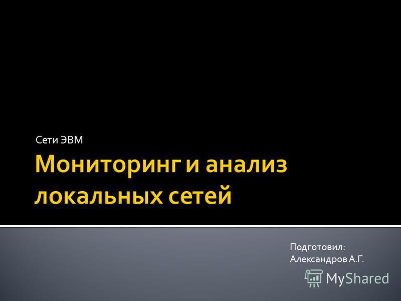Сети ЭВМ Подготовил: Александров А.Г.