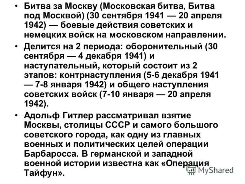 Битва за Москву (Московская битва, Битва под Москвой) (30 сентября 1941 20 апреля 1942) боевые действия советских и немецких войск на московском направлении. Делится на 2 периода: оборонительный (30 сентября 4 декабря 1941) и наступательный, который