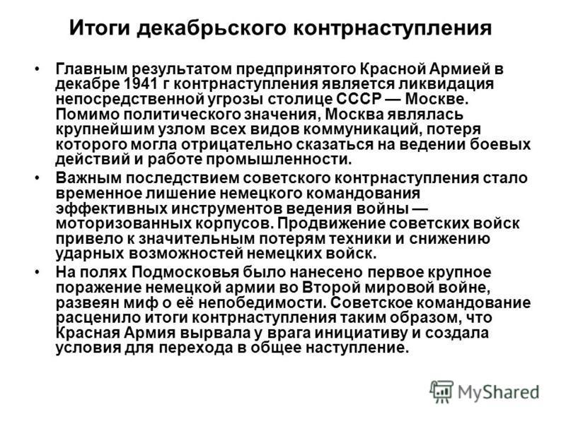 Итоги декабрьского контрнаступления Главным результатом предпринятого Красной Армией в декабре 1941 г контрнаступления является ликвидация непосредственной угрозы столице СССР Москве. Помимо политического значения, Москва являлась крупнейшим узлом вс