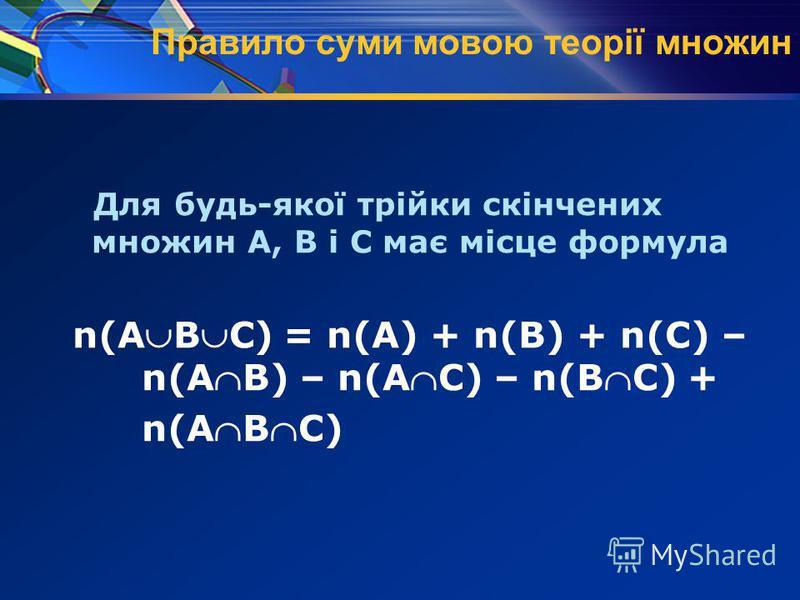 Правило суми мовою теорії множин Для будь-якої трійки скінчених множин А, В і С має місце формула n(АВС) = n(А) + n(В) + n(С) – n(АВ) – n(АС) – n(ВС) + n(АВС)