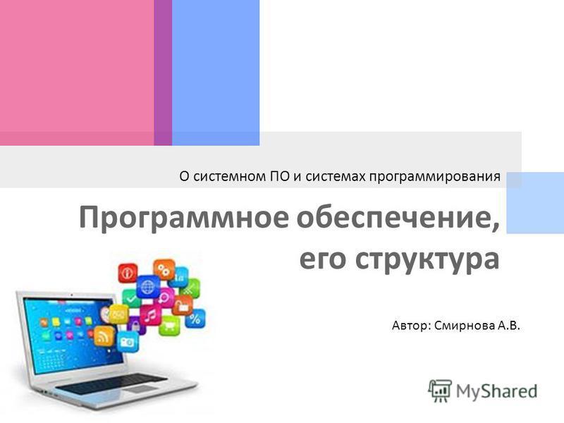 Программное обеспечение, его структура О системном ПО и системах программирования Автор: Смирнова А.В.