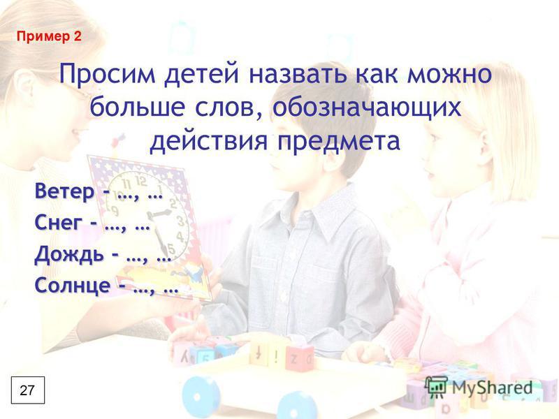 Просим детей назвать как можно больше слов, обозначающих действия предмета Ветер - …, … Снег - …, … Дождь - …, … Солнце - …, … 27 Пример 2
