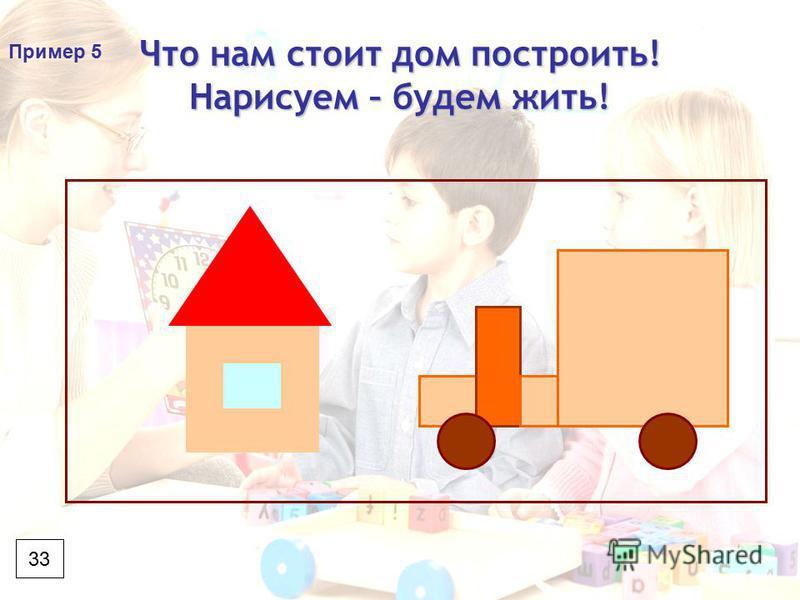 Что нам стоит дом построить! Нарисуем – будем жить! 33 Пример 5