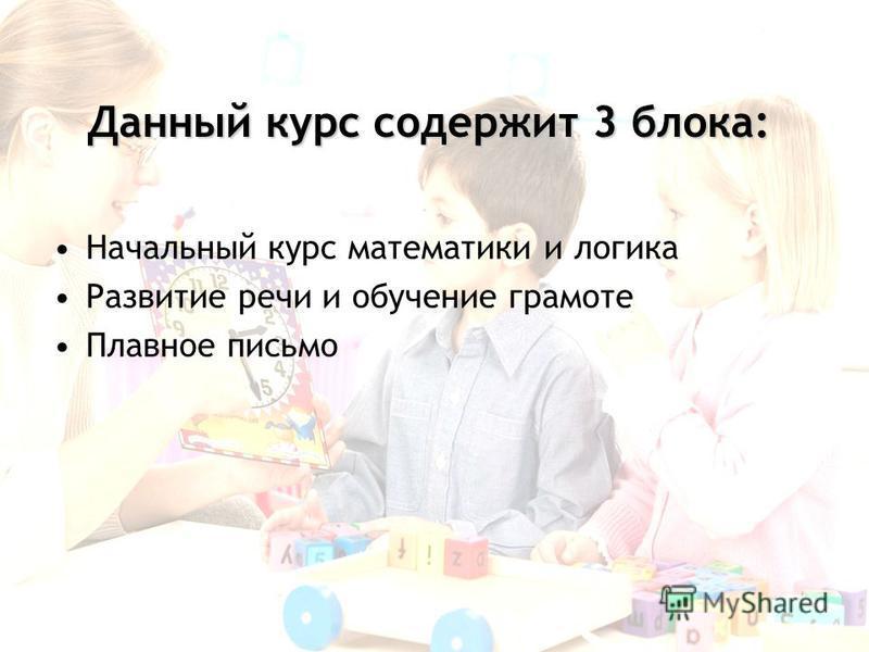 Данный курс содержит 3 блока: Начальный курс математики и логика Развитие речи и обучение грамоте Плавное письмо