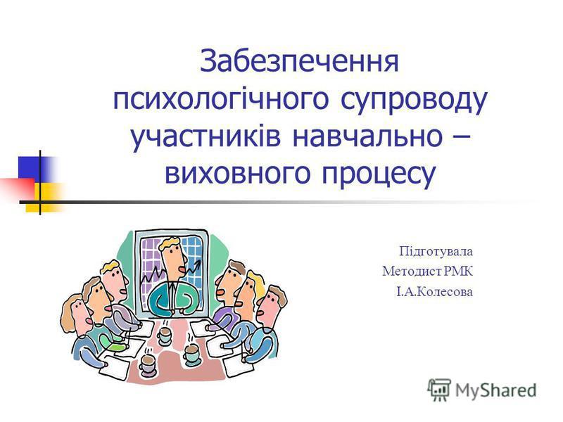 Забезпечення психологічного супроводу участників навчально – виховного процесу Підготувала Методист Р МК І. А. Колесова