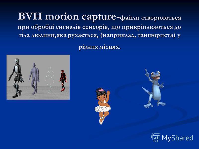 BVH motion capture- файли створюються при обробці сигналів сенсорів, що прикріплюються до тіла людини,яка рухається, (наприклад, танцюриста) у різних місцях.