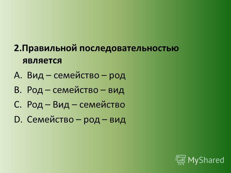 2. Правильной последовательностью является A.Вид – семейство – род B.Род – семейство – вид C.Род – Вид – семейство D.Семейство – род – вид